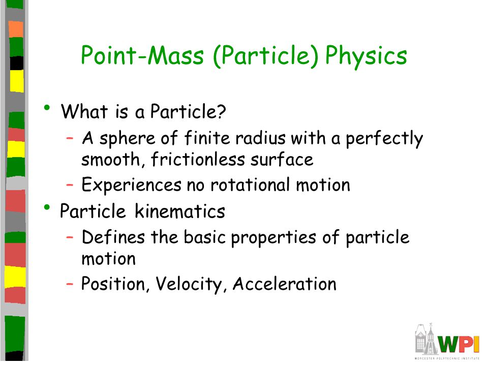 Point-Mass (Particle) Physics What is a Particle? –A sphere of finite radius with a perfectly smooth, frictionless surface –Experiences no rotational
