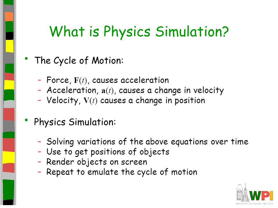 What is Physics Simulation? The Cycle of Motion: –Force, F(t), causes acceleration –Acceleration, a(t), causes a change in velocity –Velocity, V(t) ca