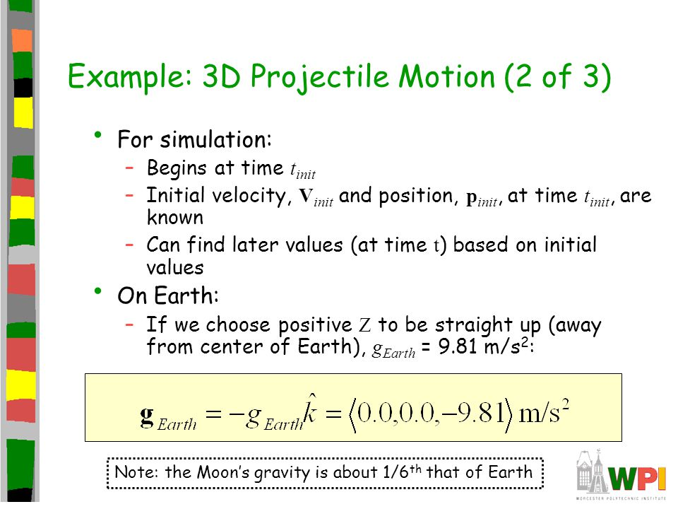 Example: 3D Projectile Motion (2 of 3) For simulation: –Begins at time t init –Initial velocity, V init and position, p init, at time t init, are know