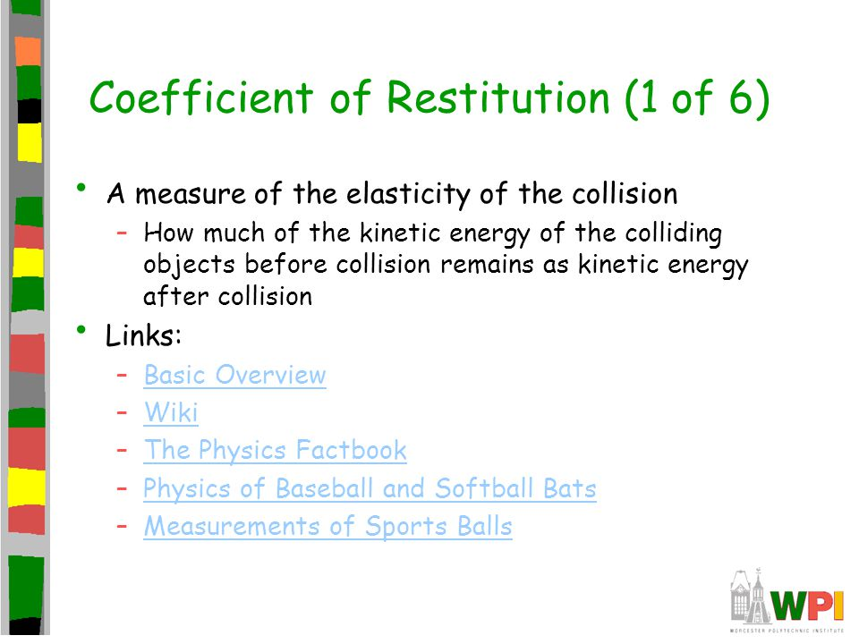 Coefficient of Restitution (1 of 6) A measure of the elasticity of the collision –How much of the kinetic energy of the colliding objects before colli