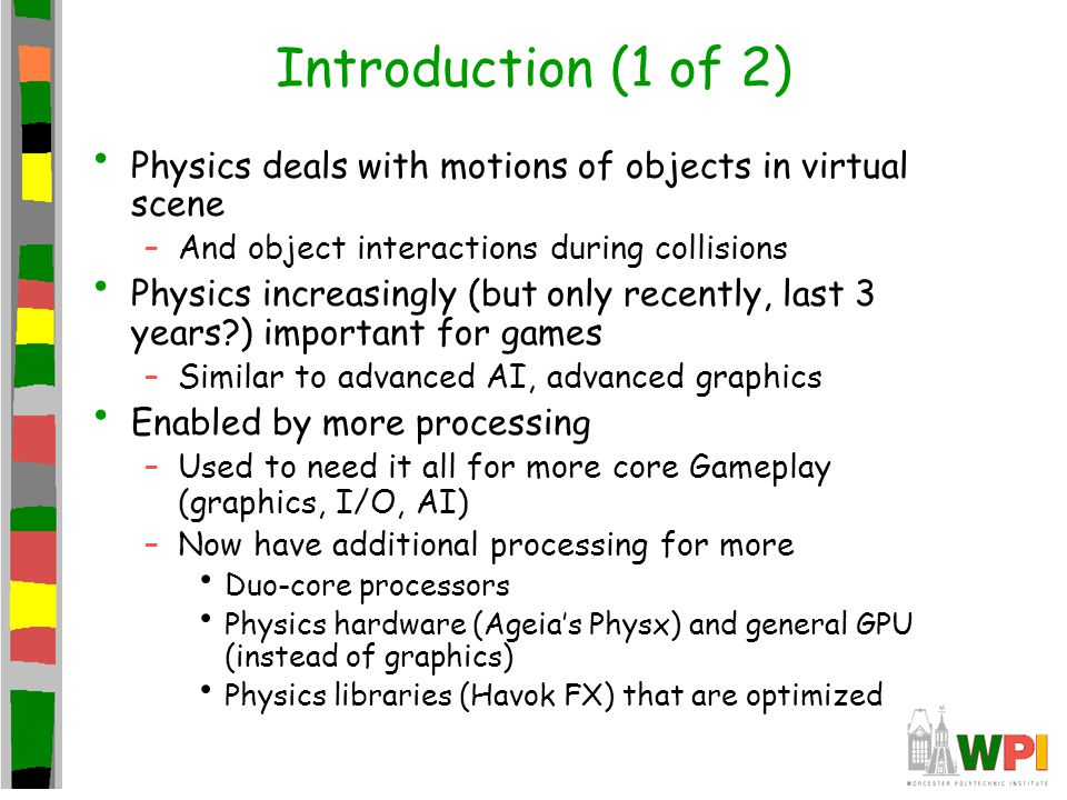Introduction (1 of 2) Physics deals with motions of objects in virtual scene –And object interactions during collisions Physics increasingly (but only