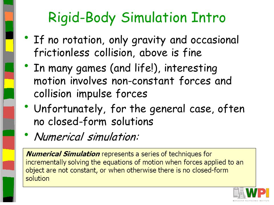 Rigid-Body Simulation Intro If no rotation, only gravity and occasional frictionless collision, above is fine In many games (and life!), interesting m