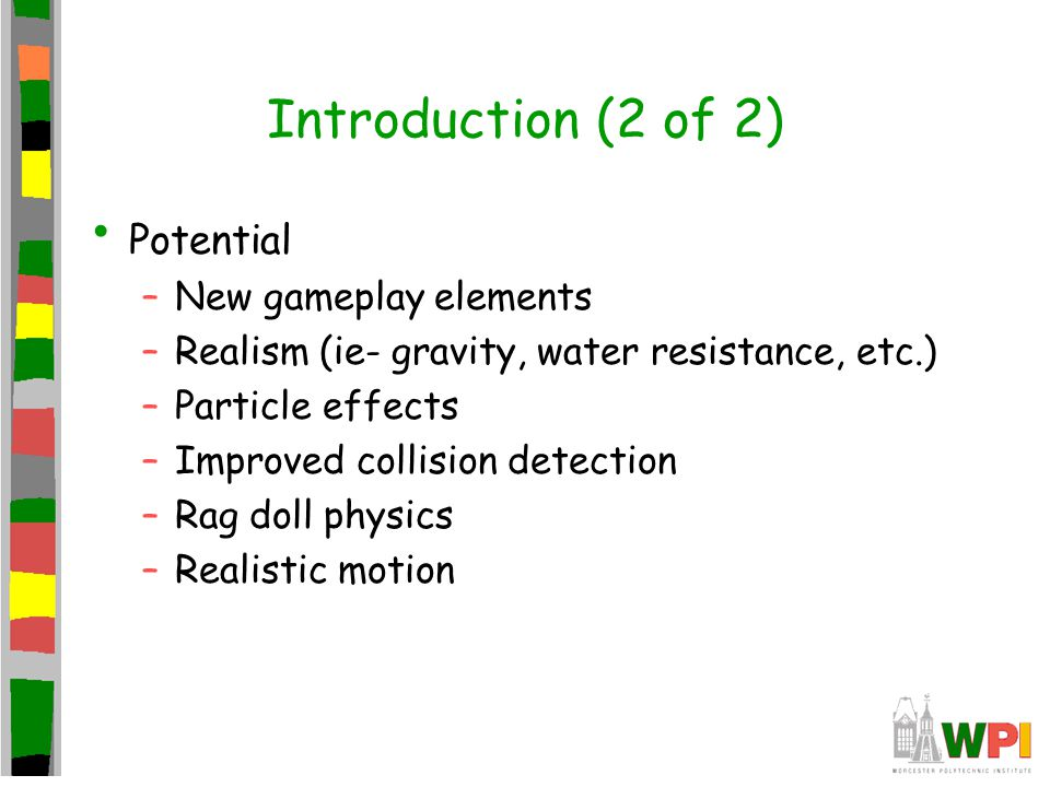Introduction (2 of 2) Potential –New gameplay elements –Realism (ie- gravity, water resistance, etc.) –Particle effects –Improved collision detection