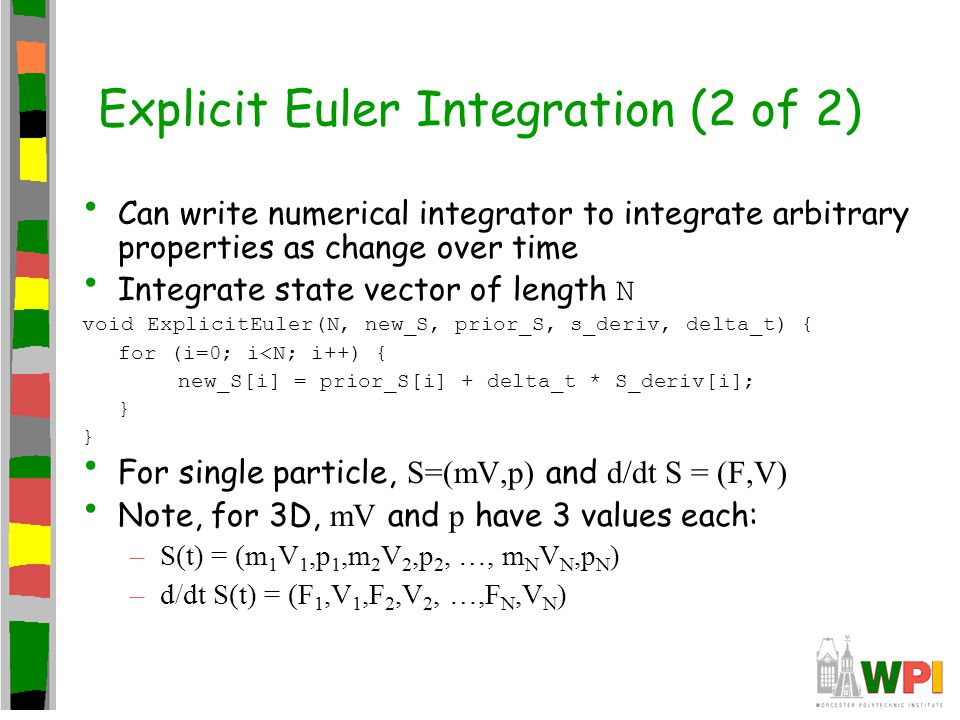 Explicit Euler Integration (2 of 2) Can write numerical integrator to integrate arbitrary properties as change over time Integrate state vector of len