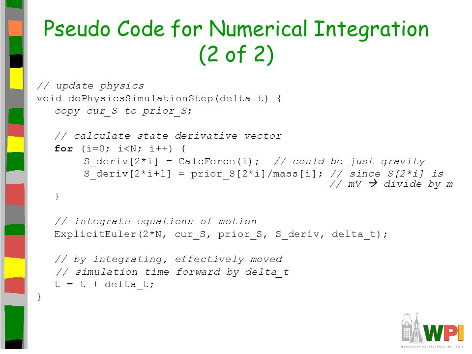 Pseudo Code for Numerical Integration (2 of 2) // update physics void doPhysicsSimulationStep(delta_t) { copy cur_S to prior_S; // calculate state der