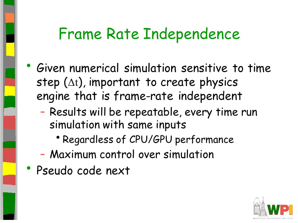Frame Rate Independence Given numerical simulation sensitive to time step ( Δt ), important to create physics engine that is frame-rate independent –R