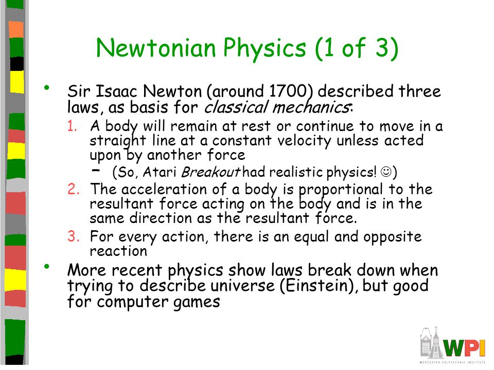 Newtonian Physics (2 of 3) Generally, object does not come to a stop naturally, but forces must bring it to stop –Force can be friction (ie- ground) –Force can be drag (ie- air or fluid) Forces: gravitational, electromagnetic, weak nuclear, strong nuclear –But gravitational most common in games (and most well-known) From dynamics: –Force = mass x acceleration ( F=ma ) In games, forces often known, so need to calculate acceleration a = F/m Acceleration used to update velocity and velocity used to update objects position: –x = x + (v + a * t) * t ( t is the delta time) –Can do for ( x, y, z ) positions –(speed is just magnitude, or size, of velocity vector) So, if add up all forces on object and divide by mass to get acceleration