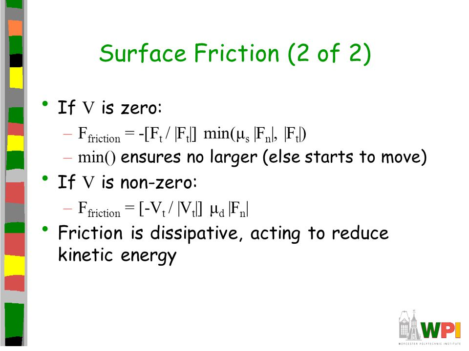 Surface Friction (2 of 2) If V is zero: –F friction = -[F t / |F t |] min(μ s |F n |, |F t |) –min() ensures no larger (else starts to move) If V is n