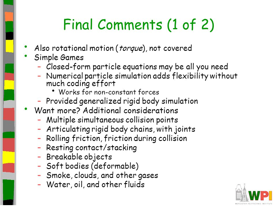 Final Comments (1 of 2) Also rotational motion (torque), not covered Simple Games –Closed-form particle equations may be all you need –Numerical parti