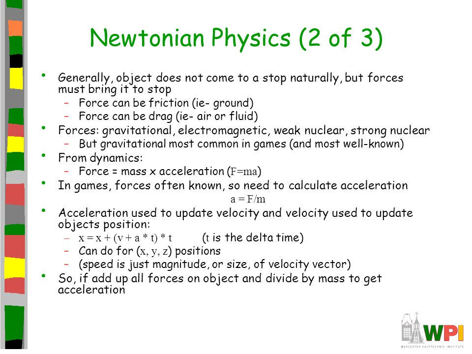 Newtonian Physics (3 of 3) Kinematics is study of motion of bodies and forces acting upon bodies Three bodies: –Point masses – no angles, so only linear motion (considered infinitely small) Particle effects –Rigid bodies – shapes to not change, so deals with angular (orientation) and linear motion Characters and dynamic game objects –Soft bodies – have position and orientation and can change shape (ie- cloth, liquids) Starting to be possible in real-time