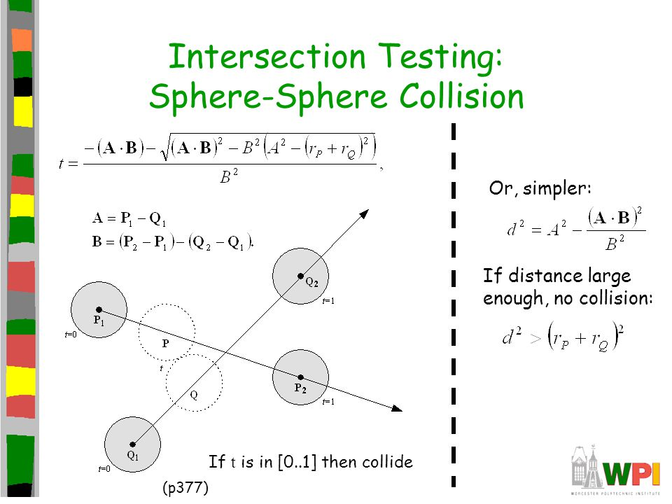 Intersection Testing: Sphere-Sphere Collision Or, simpler: If distance large enough, no collision: If t is in [0..1] then collide (p377)