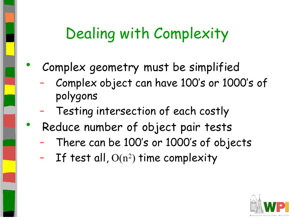 Dealing with Complexity Complex geometry must be simplified –Complex object can have 100s or 1000s of polygons –Testing intersection of each costly Re