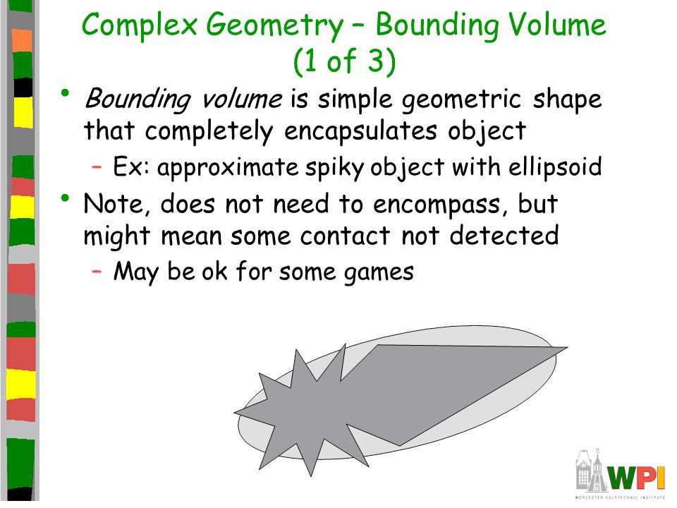 Complex Geometry – Bounding Volume (1 of 3) Bounding volume is simple geometric shape that completely encapsulates object –Ex: approximate spiky objec