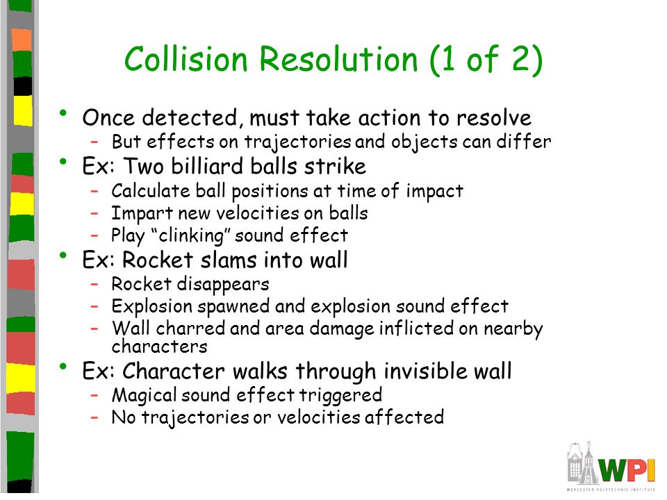 Collision Resolution (1 of 2) Once detected, must take action to resolve –But effects on trajectories and objects can differ Ex: Two billiard balls st