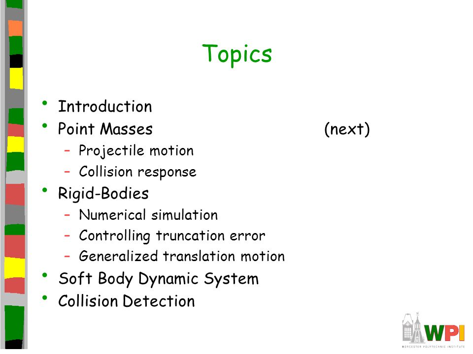 Topics Introduction Point Masses –Projectile motion –Collision response Rigid-Bodies –Numerical simulation –Controlling truncation error –Generalized translation motion Soft Body Dynamic System Collision Detection (next)