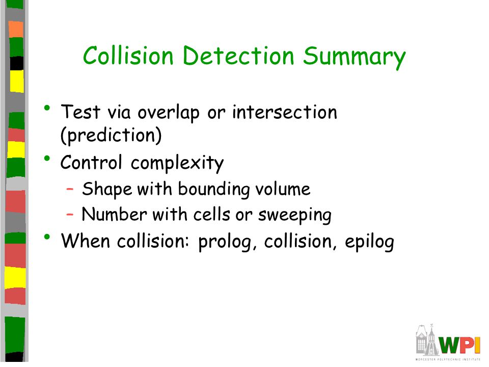 Collision Detection Summary Test via overlap or intersection (prediction) Control complexity –Shape with bounding volume –Number with cells or sweepin