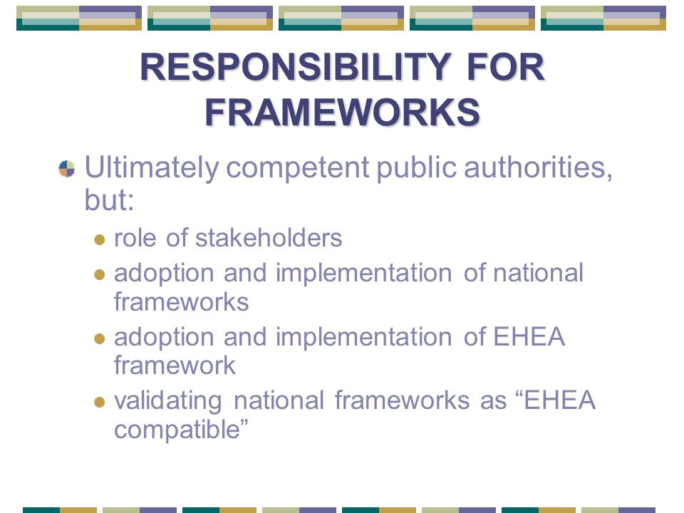 RESPONSIBILITY FOR FRAMEWORKS Ultimately competent public authorities, but: role of stakeholders adoption and implementation of national frameworks adoption and implementation of EHEA framework validating national frameworks as EHEA compatible