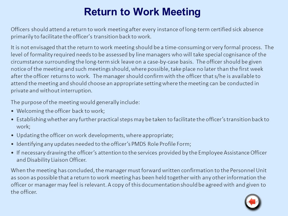 Return to Work Meeting Officers should attend a return to work meeting after every instance of long-term certified sick absence primarily to facilitat