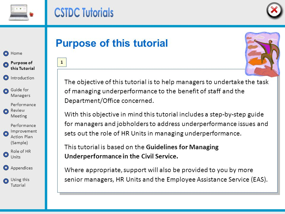 Home Introduction Purpose of this Tutorial Guide for Managers Appendices Role of HR Units Performance Review Meeting Performance Improvement Action Plan (Sample) Using this Tutorial Supports for Managers You can expect support in dealing with underperformance from: your manager; and the Employee Assistance Service; and HR Unit The appropriate level for formally dealing with underperformance may be the line manager, or, in certain departments, there may be a policy that more senior managers within the department must also be involved.