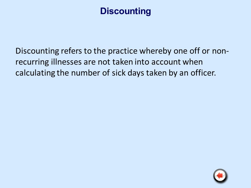 Discounting Discounting refers to the practice whereby one off or non- recurring illnesses are not taken into account when calculating the number of s