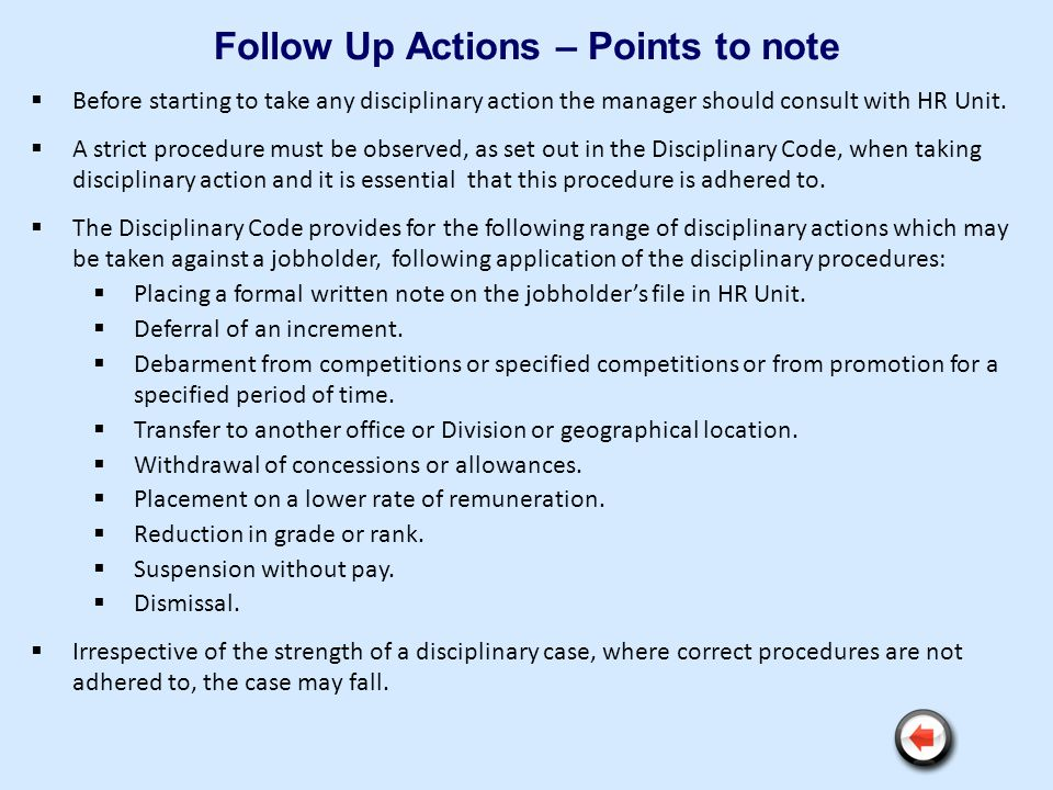 Follow Up Actions – Points to note Before starting to take any disciplinary action the manager should consult with HR Unit. A strict procedure must be