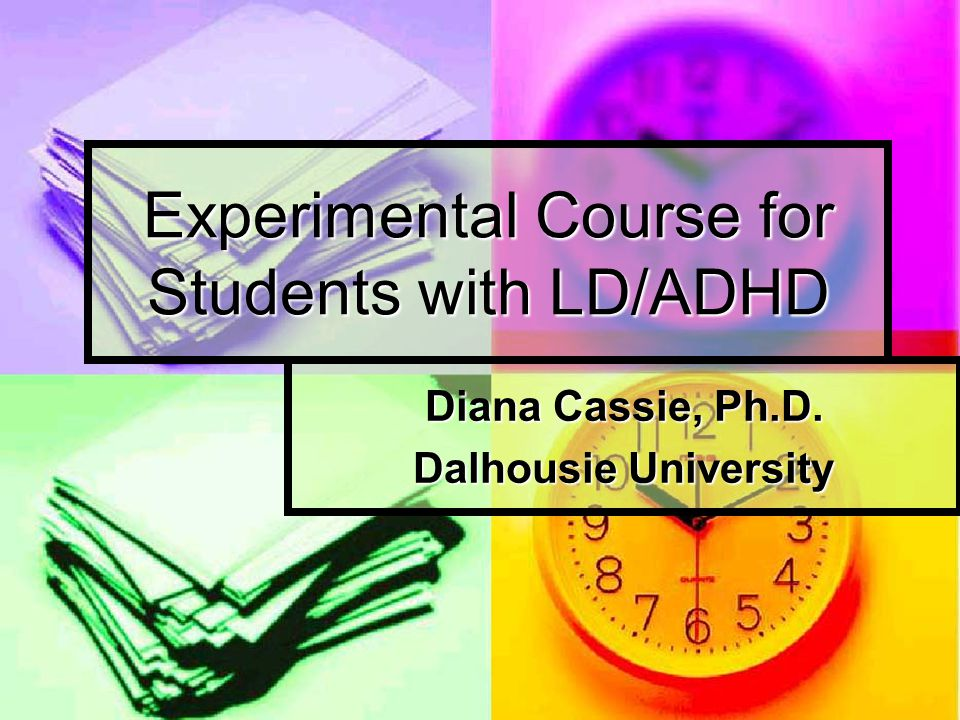 Experimental Course for Students with LD/ADHD Diana Cassie, Ph.D. Dalhousie University