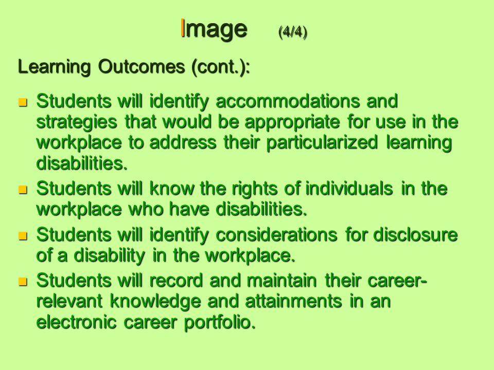 Image (4/4) Learning Outcomes (cont.): Students will identify accommodations and strategies that would be appropriate for use in the workplace to address their particularized learning disabilities.