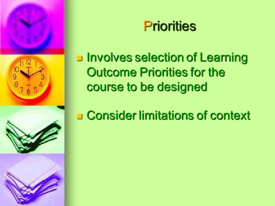 Priorities Involves selection of Learning Outcome Priorities for the course to be designed Involves selection of Learning Outcome Priorities for the course to be designed Consider limitations of context Consider limitations of context