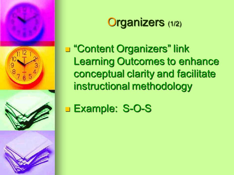 Organizers (1/2) Content Organizers link Learning Outcomes to enhance conceptual clarity and facilitate instructional methodology Content Organizers link Learning Outcomes to enhance conceptual clarity and facilitate instructional methodology Example: S-O-S Example: S-O-S