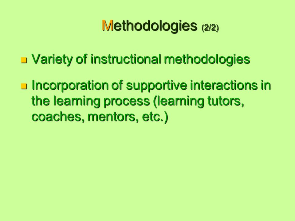 Methodologies (2/2) Variety of instructional methodologies Variety of instructional methodologies Incorporation of supportive interactions in the learning process (learning tutors, coaches, mentors, etc.) Incorporation of supportive interactions in the learning process (learning tutors, coaches, mentors, etc.)