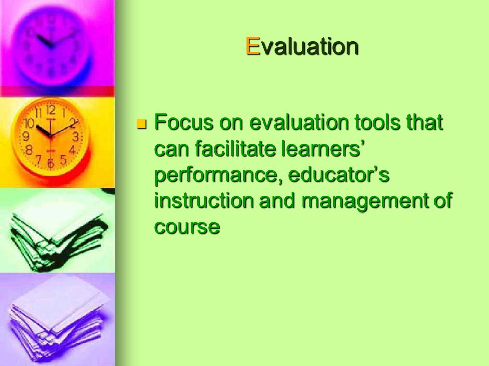 Evaluation Focus on evaluation tools that can facilitate learners performance, educators instruction and management of course Focus on evaluation tools that can facilitate learners performance, educators instruction and management of course