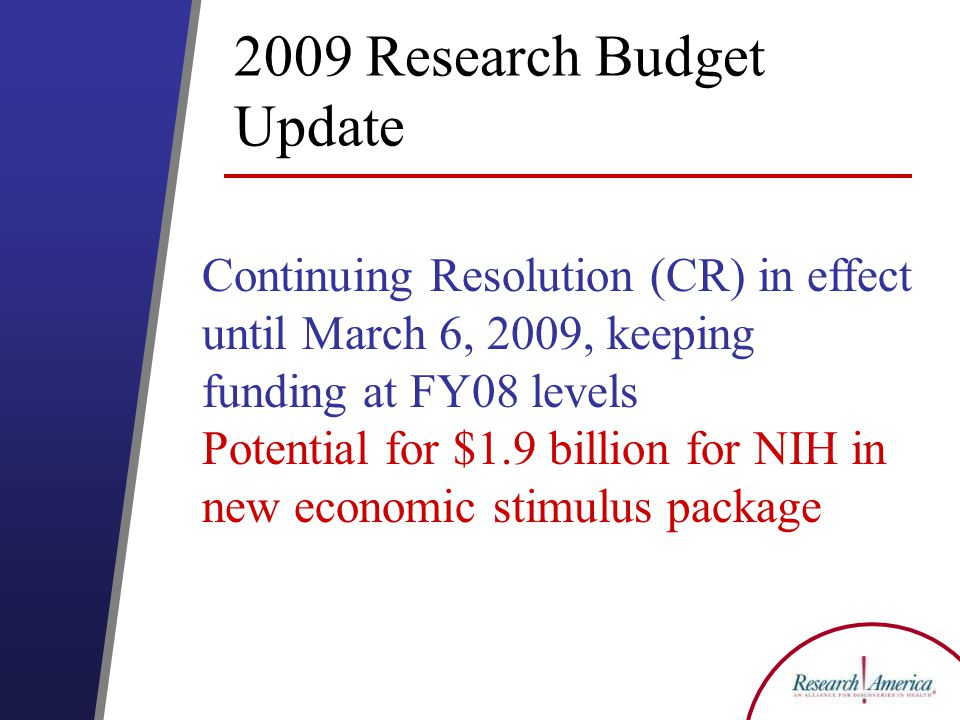 2009 Research Budget Update Continuing Resolution (CR) in effect until March 6, 2009, keeping funding at FY08 levels Potential for $1.9 billion for NIH in new economic stimulus package