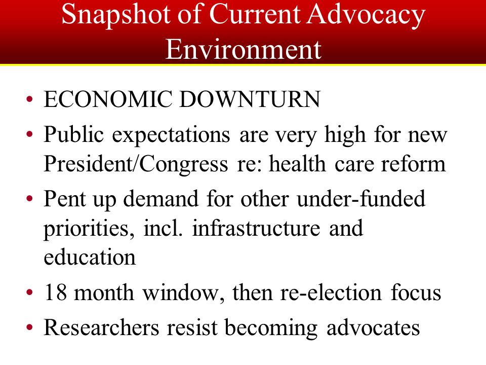 Snapshot of Current Advocacy Environment ECONOMIC DOWNTURN Public expectations are very high for new President/Congress re: health care reform Pent up demand for other under-funded priorities, incl.