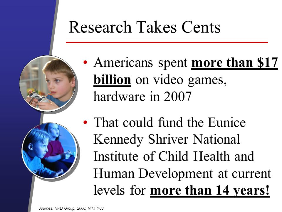 Research Takes Cents Americans spent more than $17 billion on video games, hardware in 2007 That could fund the Eunice Kennedy Shriver National Institute of Child Health and Human Development at current levels for more than 14 years.
