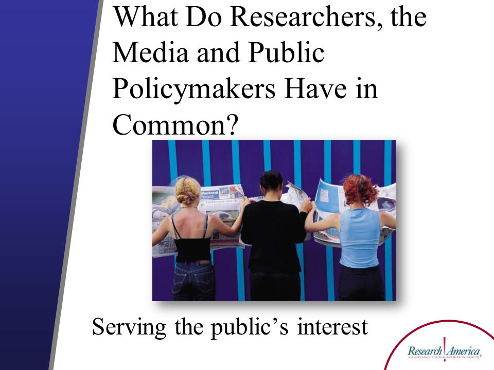 What Do Researchers, the Media and Public Policymakers Have in Common Serving the publics interest