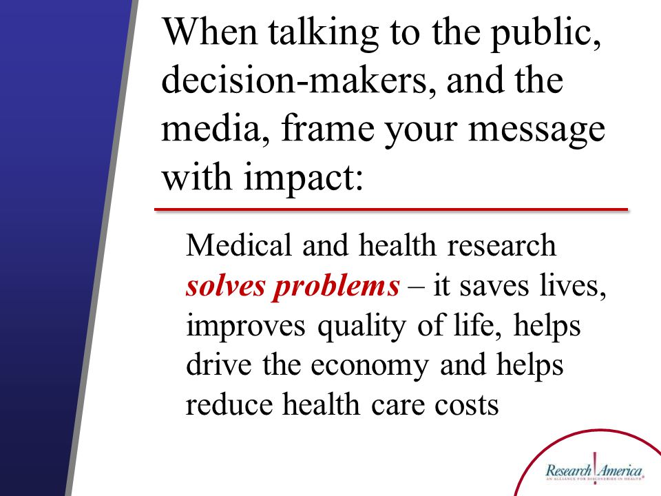 When talking to the public, decision-makers, and the media, frame your message with impact: Medical and health research solves problems – it saves lives, improves quality of life, helps drive the economy and helps reduce health care costs