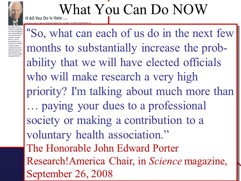 So, what can each of us do in the next few months to substantially increase the prob- ability that we will have elected officials who will make research a very high priority.