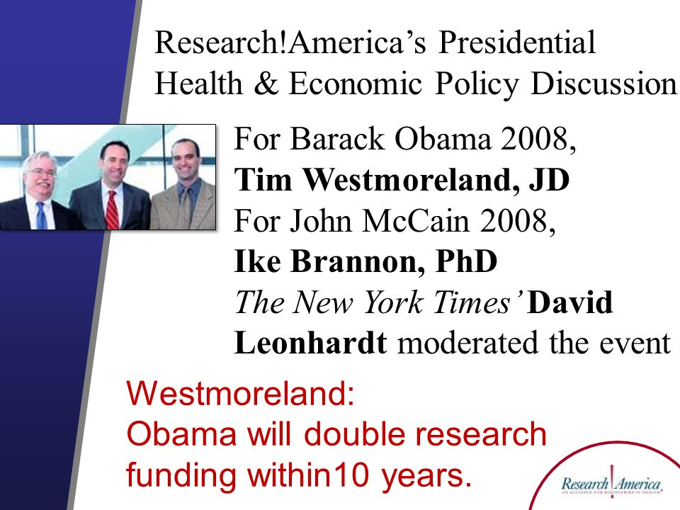 For Barack Obama 2008, Tim Westmoreland, JD For John McCain 2008, Ike Brannon, PhD The New York Times David Leonhardt moderated the event Research!Americas Presidential Health & Economic Policy Discussion Westmoreland: Obama will double research funding within10 years.
