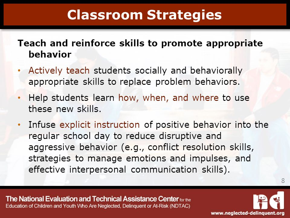 Teach and reinforce skills to promote appropriate behavior Actively teach students socially and behaviorally appropriate skills to replace problem behaviors.
