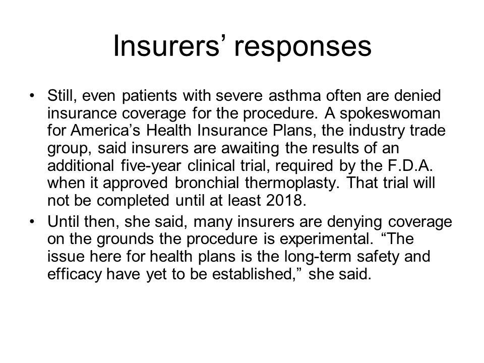 Insurers responses Still, even patients with severe asthma often are denied insurance coverage for the procedure. A spokeswoman for Americas Health In