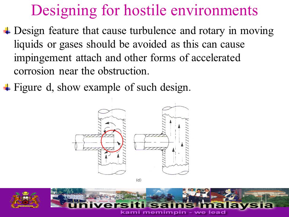 Designing for hostile environments Design feature that cause turbulence and rotary in moving liquids or gases should be avoided as this can cause impingement attach and other forms of accelerated corrosion near the obstruction.