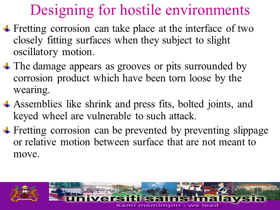 Designing for hostile environments Fretting corrosion can take place at the interface of two closely fitting surfaces when they subject to slight osci