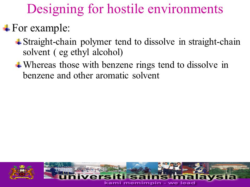Designing for hostile environments For example: Straight-chain polymer tend to dissolve in straight-chain solvent ( eg ethyl alcohol) Whereas those wi