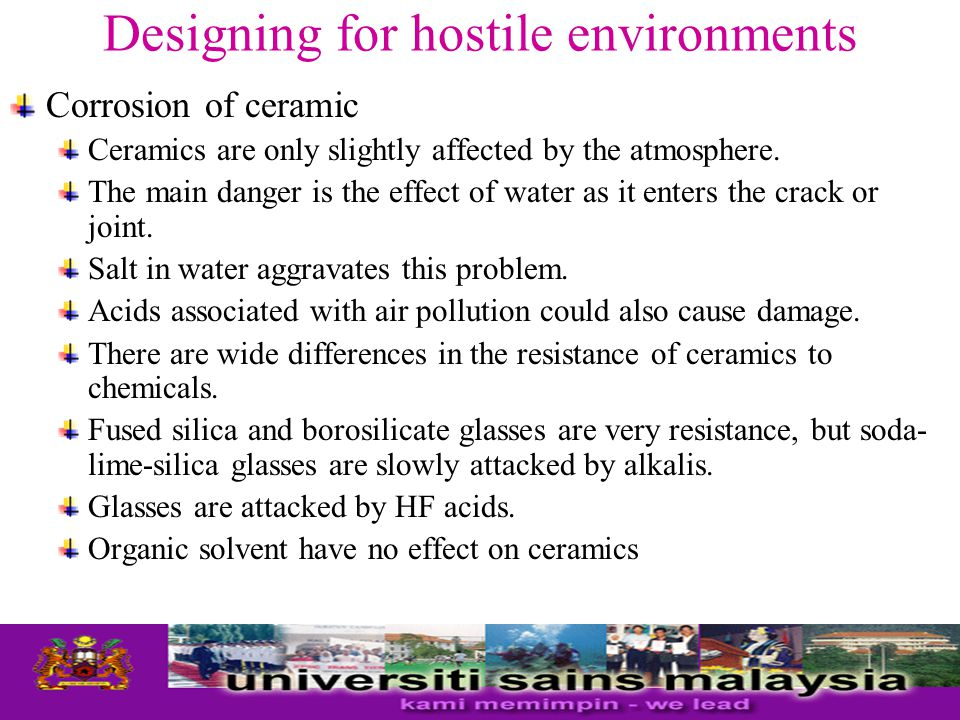 Designing for hostile environments Corrosion of ceramic Ceramics are only slightly affected by the atmosphere. The main danger is the effect of water