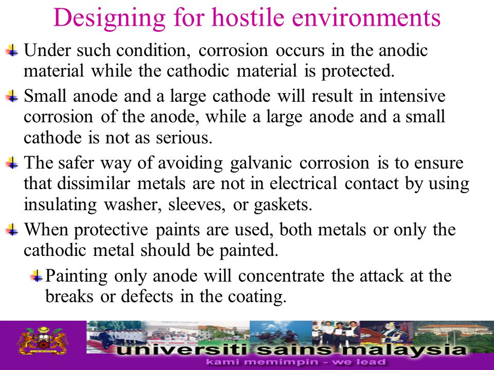 Designing for hostile environments Under such condition, corrosion occurs in the anodic material while the cathodic material is protected.