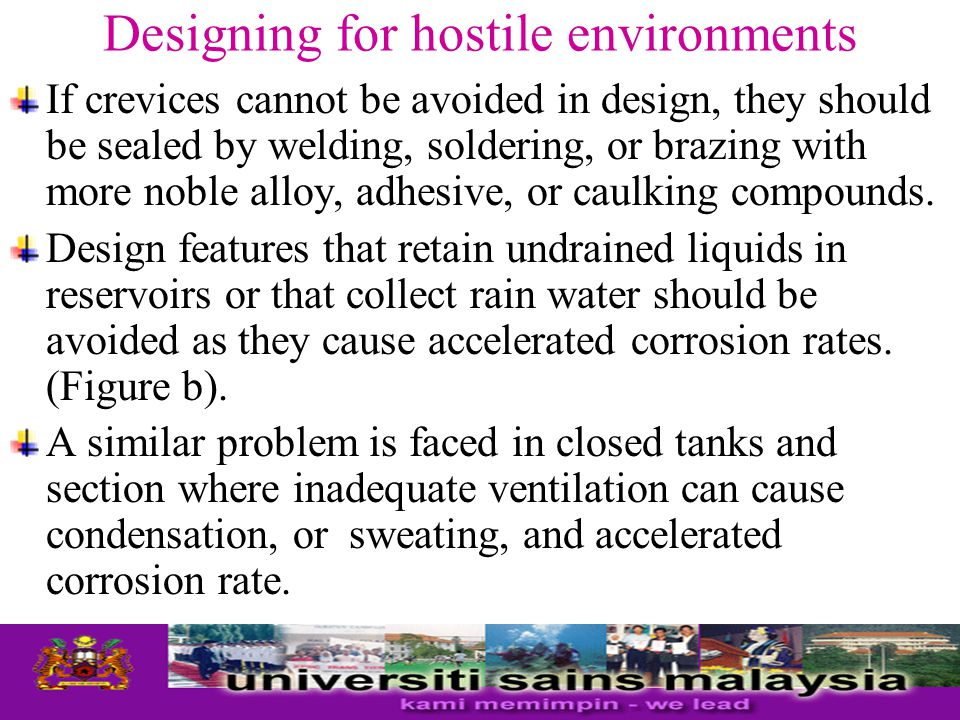 Designing for hostile environments If crevices cannot be avoided in design, they should be sealed by welding, soldering, or brazing with more noble al