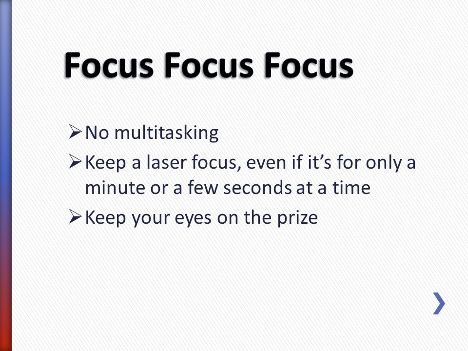 No multitasking Keep a laser focus, even if its for only a minute or a few seconds at a time Keep your eyes on the prize