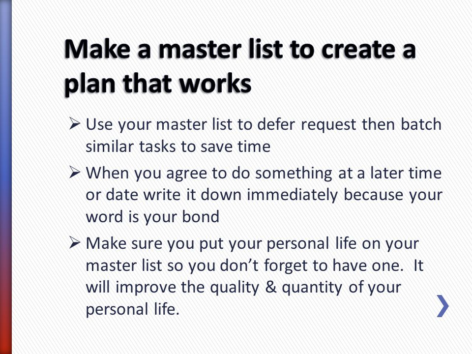 Use your master list to defer request then batch similar tasks to save time When you agree to do something at a later time or date write it down immed