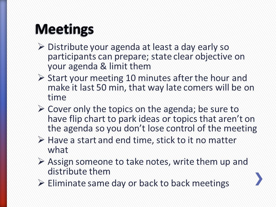 Distribute your agenda at least a day early so participants can prepare; state clear objective on your agenda & limit them Start your meeting 10 minut