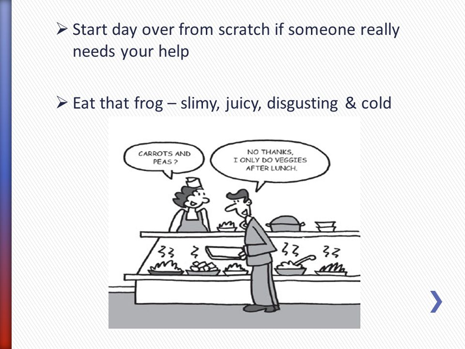 Start day over from scratch if someone really needs your help Eat that frog – slimy, juicy, disgusting & cold